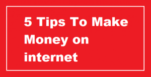 5 Real Tips To Make Money on Internet [Latest Updated]